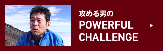 攻める男の POWERFUL CHALLENGE