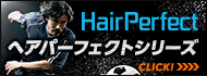 HairPerfect ヘアパーフェクトシリーズ CLICK!